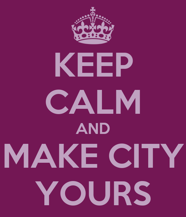 KEEP CALM AND MAKE CITY YOURS