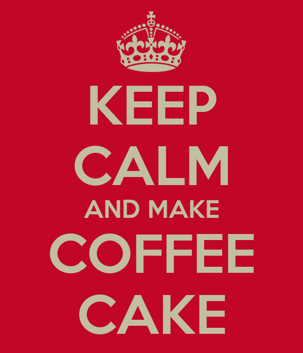 KEEP CALM AND MAKE COFFEE CAKE