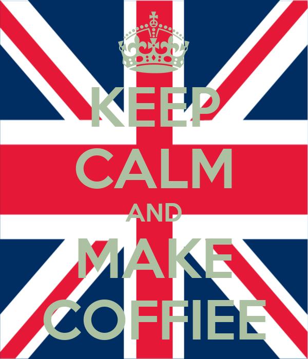 KEEP CALM AND MAKE COFFIEE