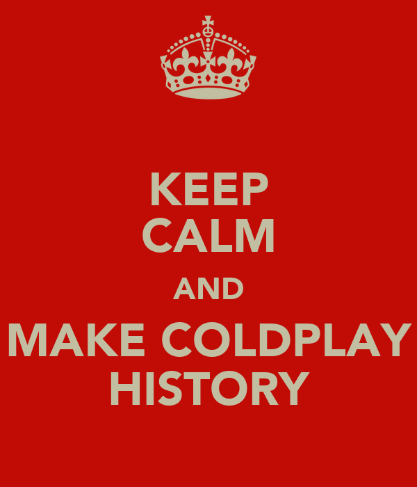 KEEP CALM AND MAKE COLDPLAY HISTORY