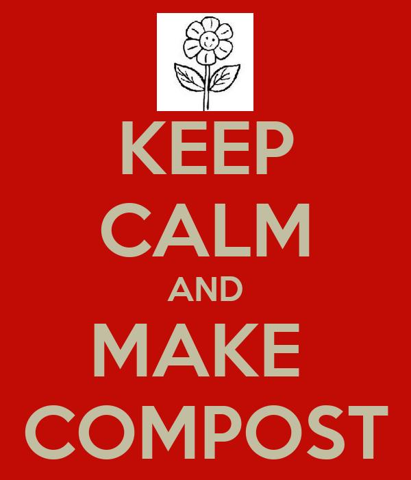 KEEP CALM AND MAKE  COMPOST