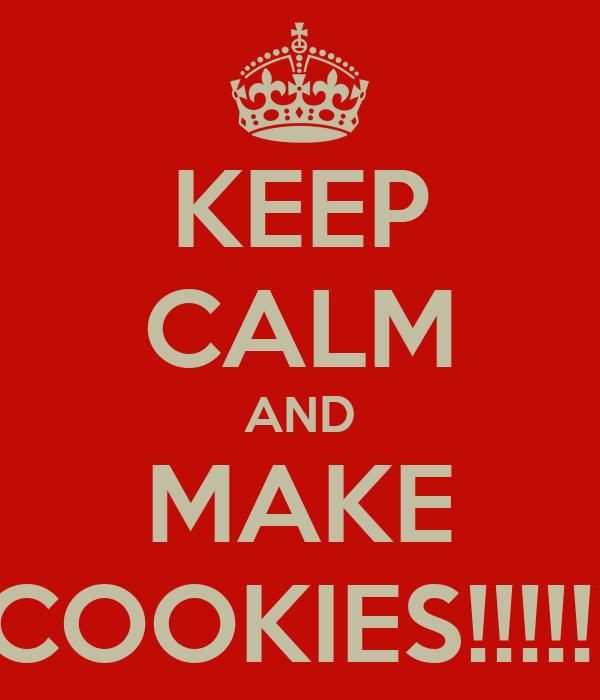 KEEP CALM AND MAKE COOKIES!!!!!!