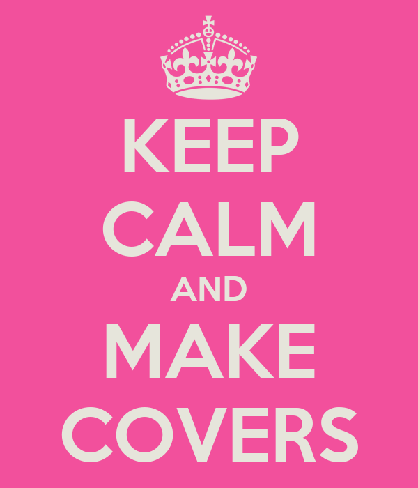 KEEP CALM AND MAKE COVERS