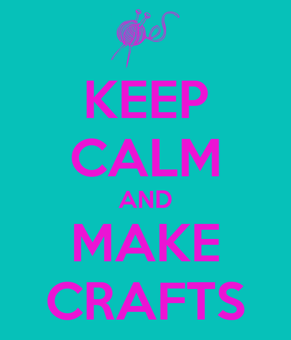 KEEP CALM AND MAKE CRAFTS