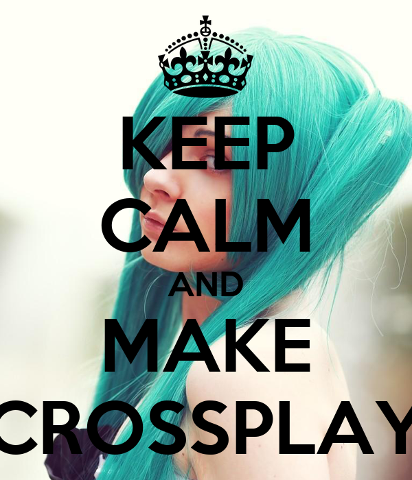 KEEP CALM AND MAKE CROSSPLAY