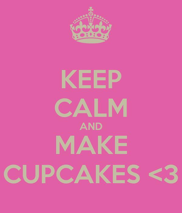 KEEP CALM AND MAKE CUPCAKES <3