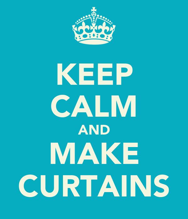 KEEP CALM AND MAKE CURTAINS