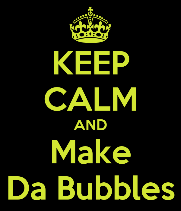 KEEP CALM AND Make Da Bubbles