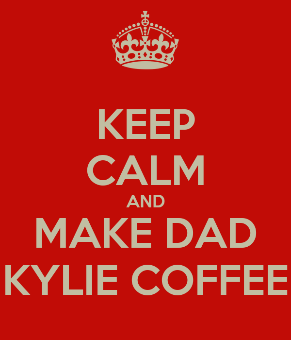 KEEP CALM AND MAKE DAD KYLIE COFFEE