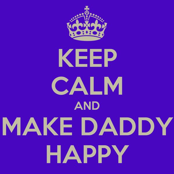 KEEP CALM AND MAKE DADDY HAPPY