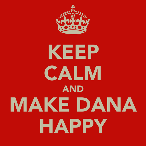 KEEP CALM AND MAKE DANA HAPPY