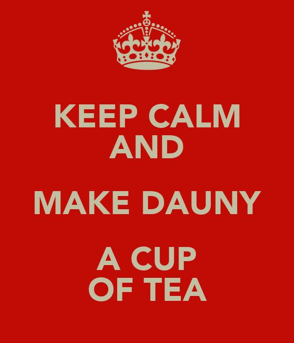 KEEP CALM AND MAKE DAUNY A CUP OF TEA