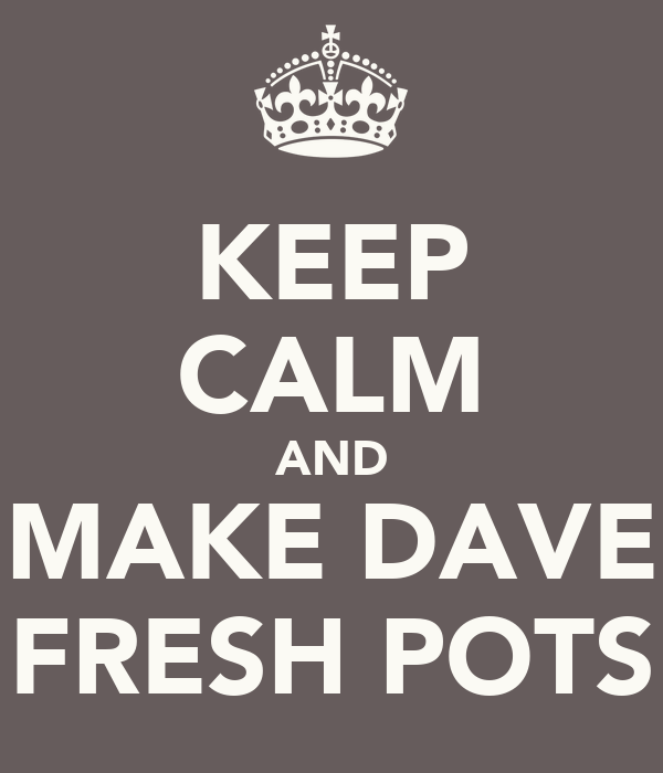KEEP CALM AND MAKE DAVE FRESH POTS