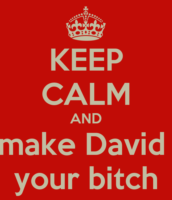 KEEP CALM AND make David  your bitch