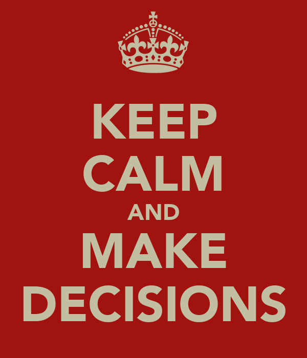 KEEP CALM AND MAKE DECISIONS