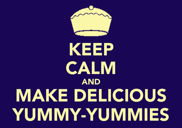 KEEP CALM AND MAKE DELICIOUS YUMMY-YUMMIES