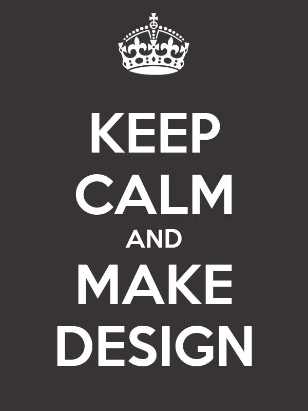 KEEP CALM AND MAKE DESIGN