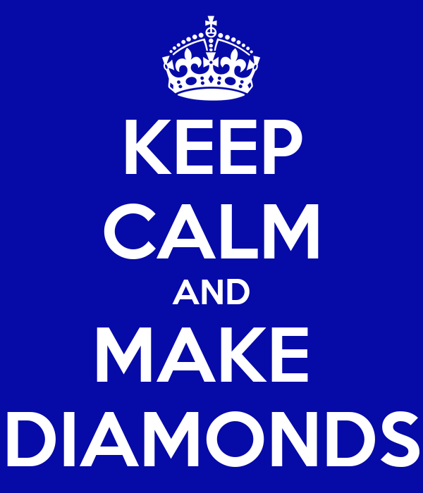 KEEP CALM AND MAKE  DIAMONDS