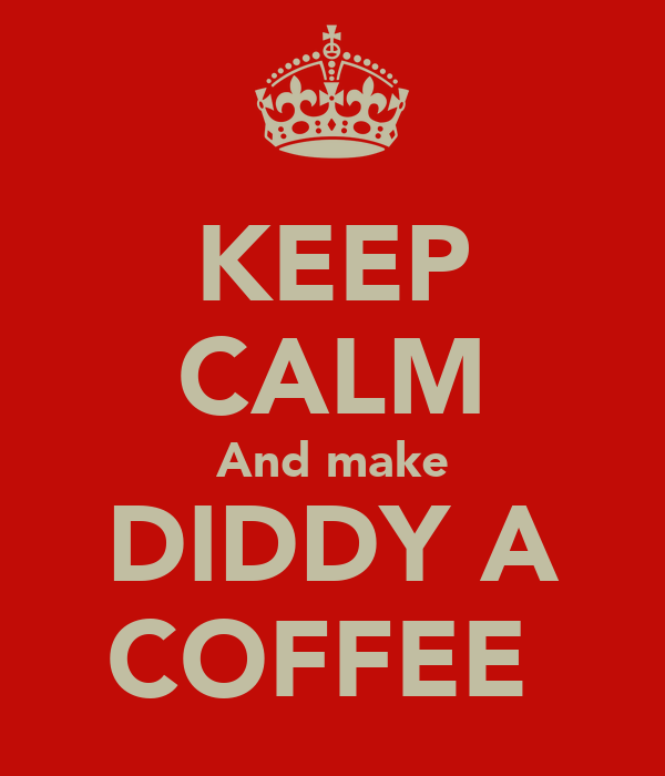 KEEP CALM And make DIDDY A COFFEE