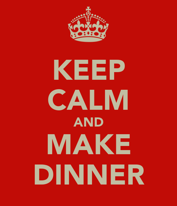 KEEP CALM AND MAKE DINNER