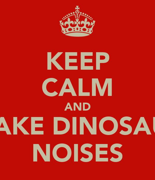 KEEP CALM AND MAKE DINOSAUR NOISES