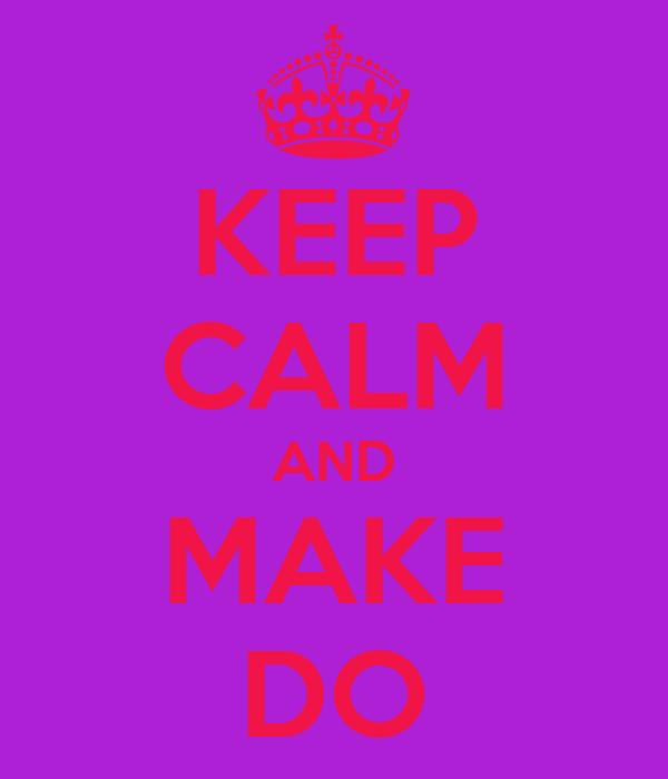 KEEP CALM AND MAKE DO