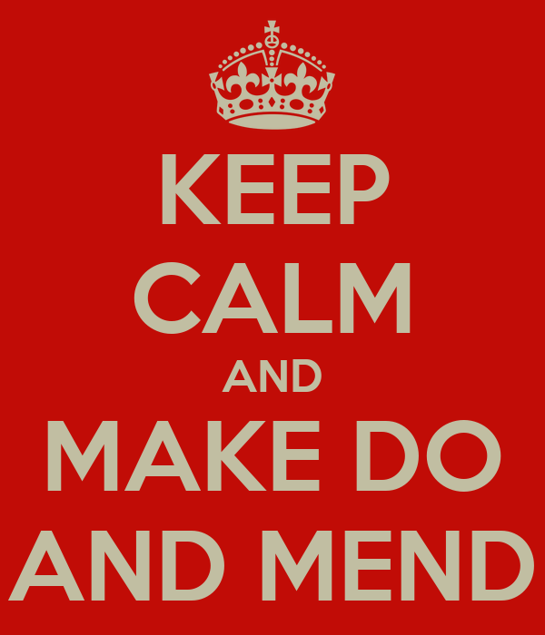 KEEP CALM AND MAKE DO AND MEND