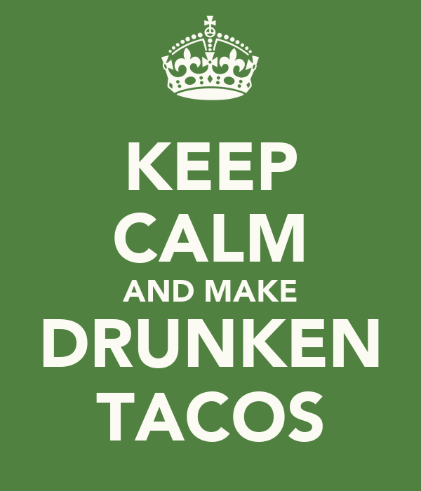 KEEP CALM AND MAKE DRUNKEN TACOS