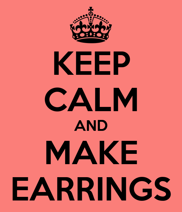 KEEP CALM AND MAKE EARRINGS