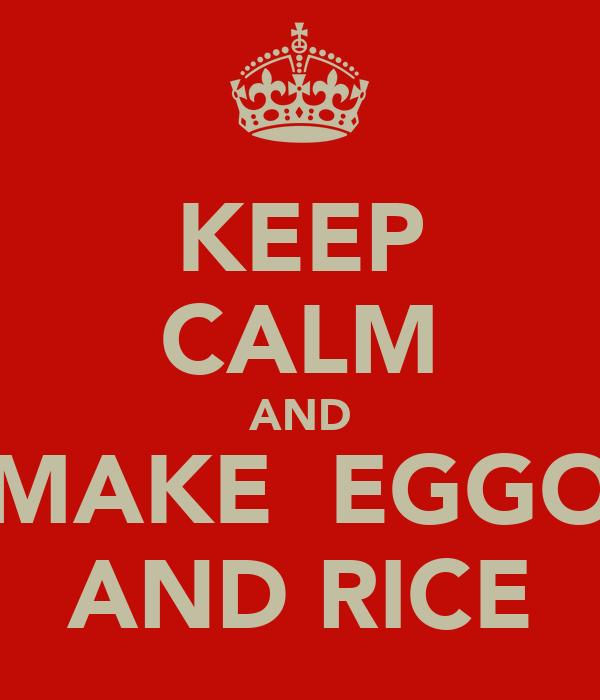 KEEP CALM AND MAKE  EGGO AND RICE