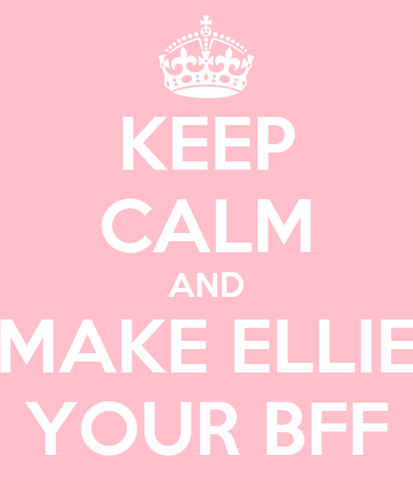 KEEP CALM AND MAKE ELLIE YOUR BFF