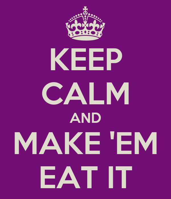 KEEP CALM AND MAKE 'EM EAT IT