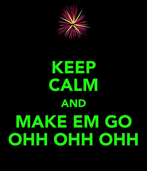 KEEP CALM AND MAKE EM GO OHH OHH OHH