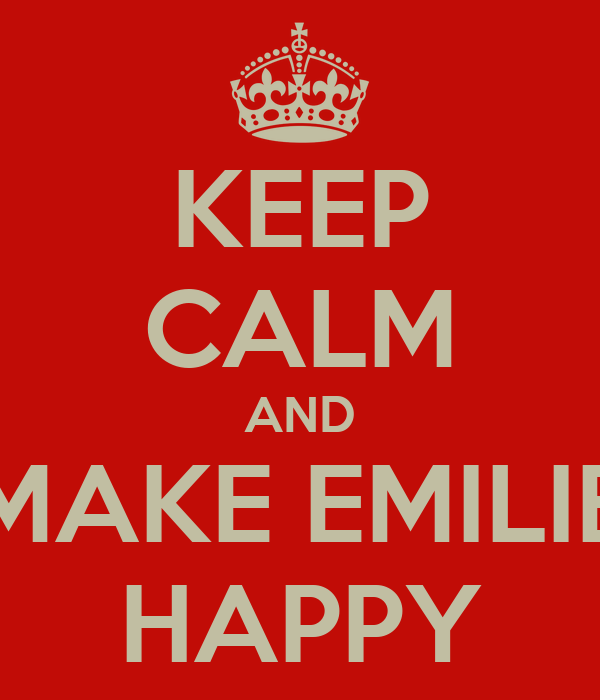KEEP CALM AND MAKE EMILIE HAPPY