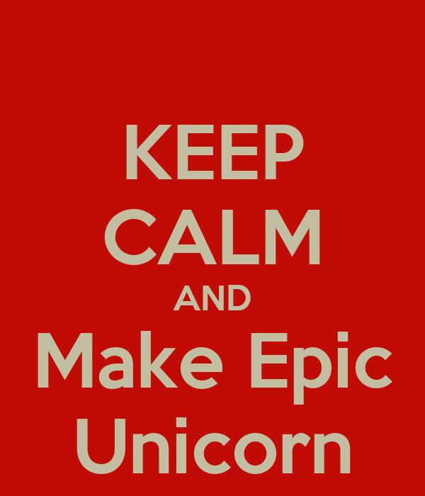 KEEP CALM AND Make Epic Unicorn