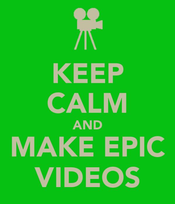 KEEP CALM AND MAKE EPIC VIDEOS