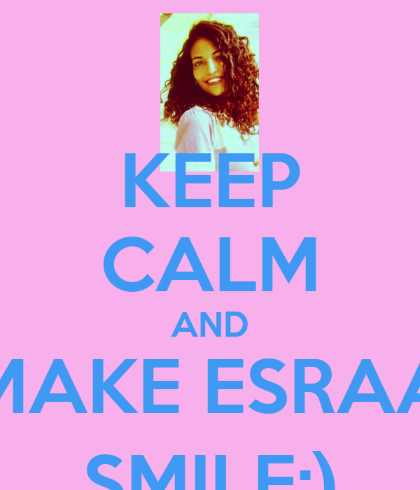 KEEP CALM AND MAKE ESRAA SMILE:)