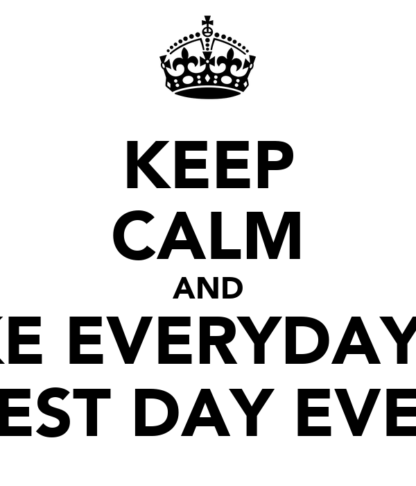 "KEEP CALM AND MAKE EVERYDAY THE ""BEST DAY EVER"""
