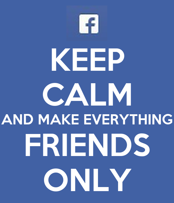 KEEP CALM AND MAKE EVERYTHING FRIENDS ONLY