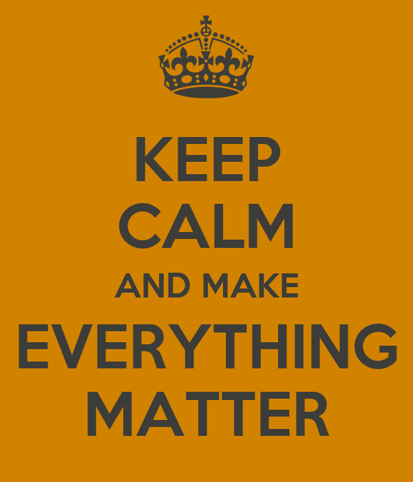 KEEP CALM AND MAKE EVERYTHING MATTER