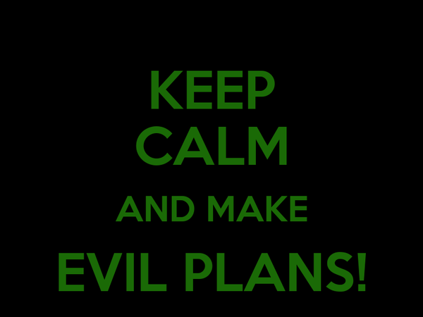 KEEP CALM AND MAKE EVIL PLANS!