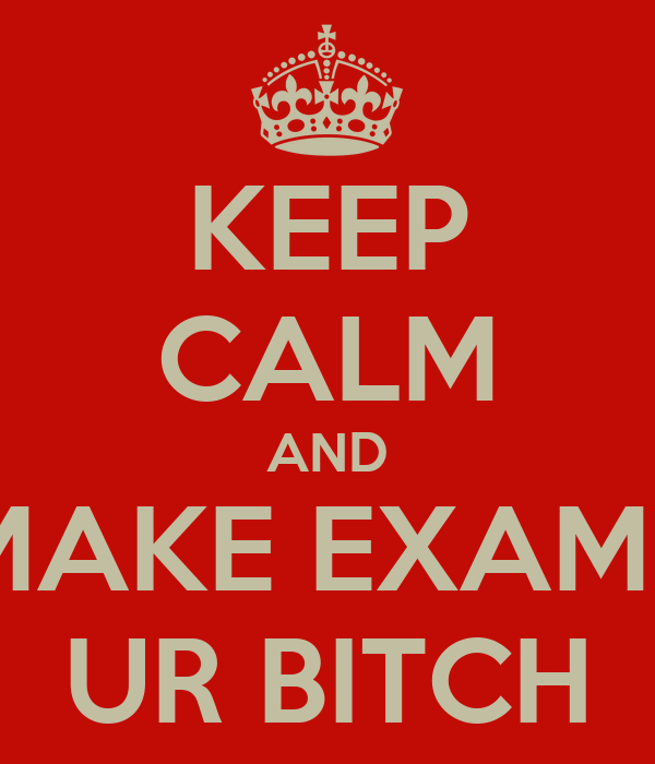 KEEP CALM AND MAKE EXAMS UR BITCH