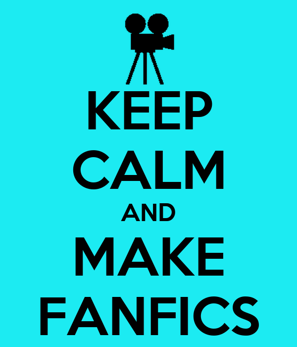 KEEP CALM AND MAKE FANFICS