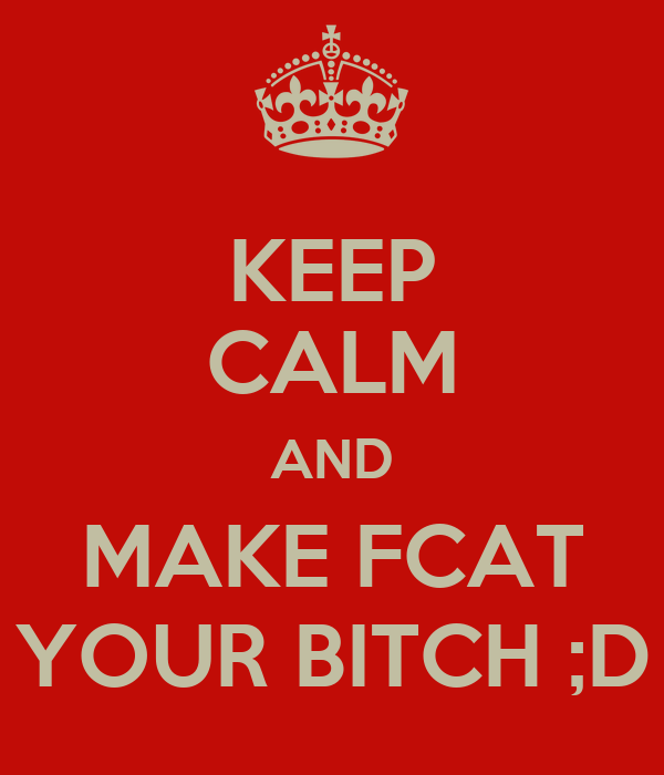 KEEP CALM AND MAKE FCAT YOUR BITCH ;D