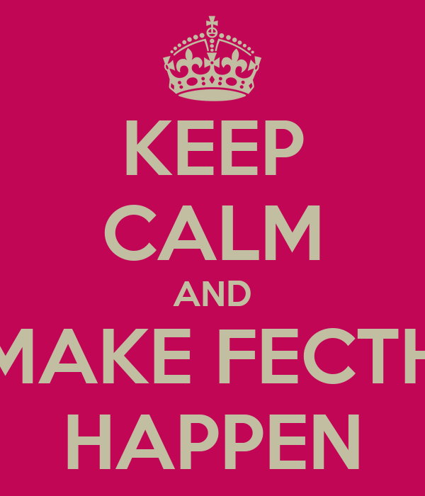 KEEP CALM AND MAKE FECTH HAPPEN