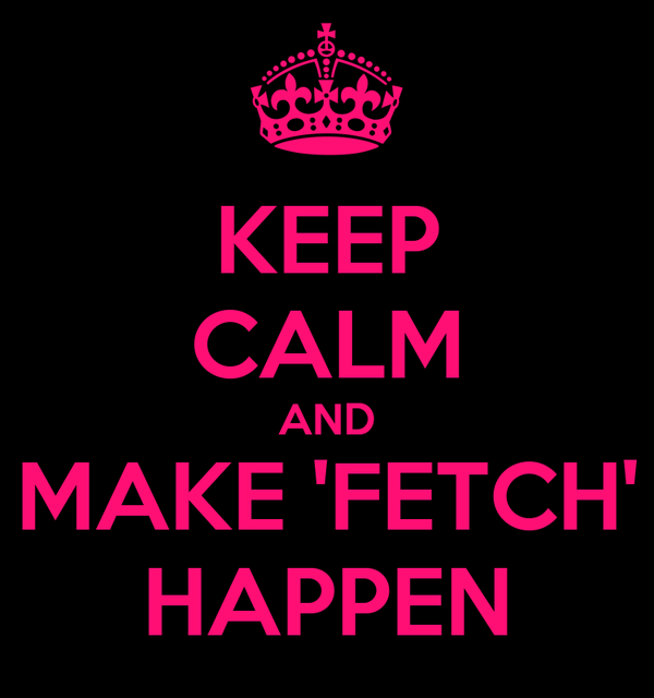 KEEP CALM AND MAKE 'FETCH' HAPPEN