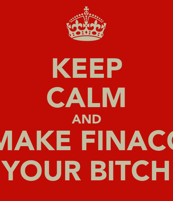 KEEP CALM AND MAKE FINACC YOUR BITCH