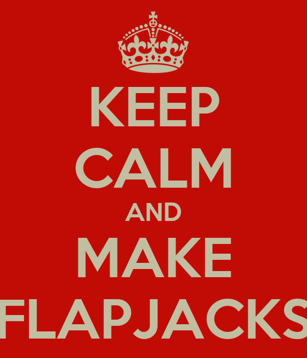 KEEP CALM AND MAKE FLAPJACKS