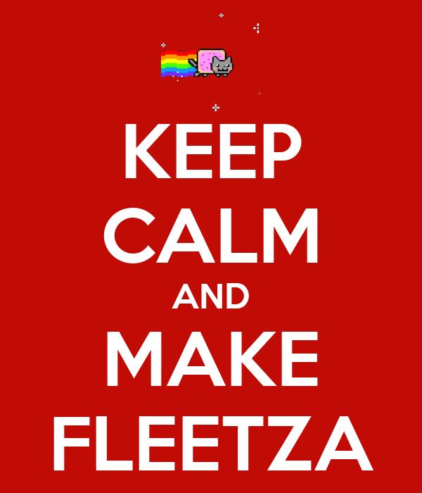 KEEP CALM AND MAKE FLEETZA