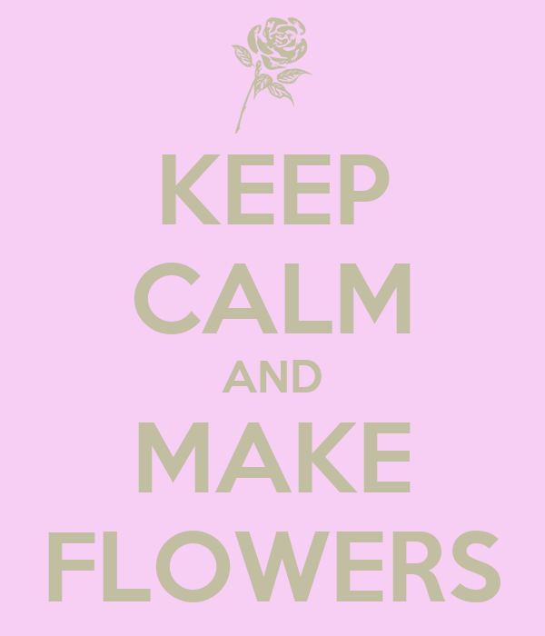 KEEP CALM AND MAKE FLOWERS